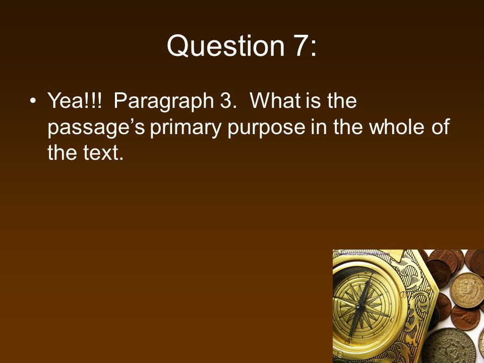 Question 7: Yea!!! Paragraph 3. What is the passages primary purpose in the whole of the text.