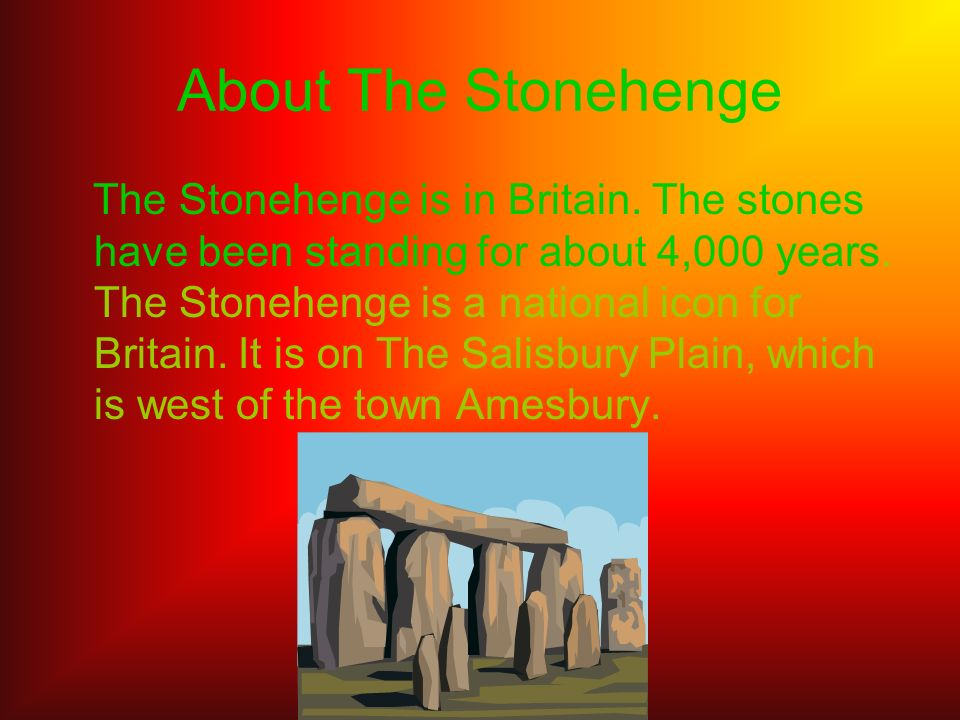 About The Stonehenge The Stonehenge is in Britain. The stones have been standing for about 4,000 years. The Stonehenge is a national icon for Britain.