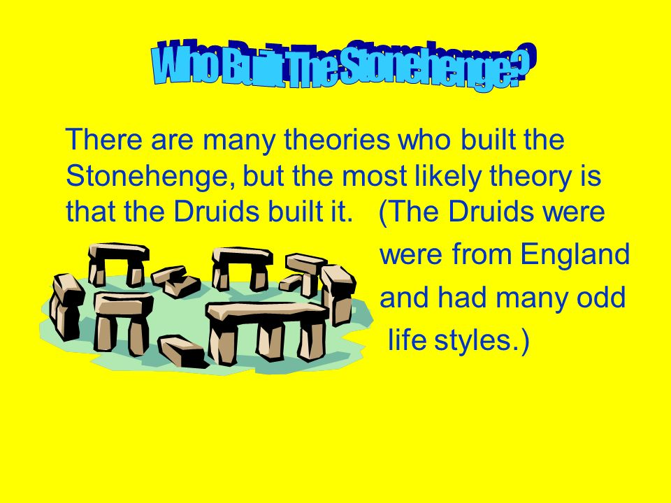 There are many theories who built the Stonehenge, but the most likely theory is that the Druids built it. (The Druids were were from England and had m