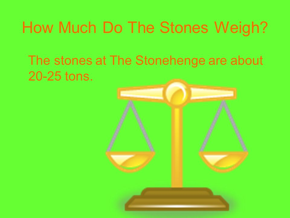 How Much Do The Stones Weigh? The stones at The Stonehenge are about 20-25 tons.