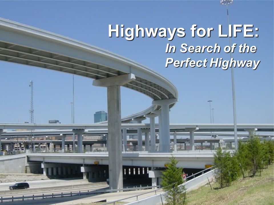 F EDERAL H IGHWAY A DMINISTRATION Highways for Life Highways for LIFE: In Search of the Perfect Highway Perfect Highway