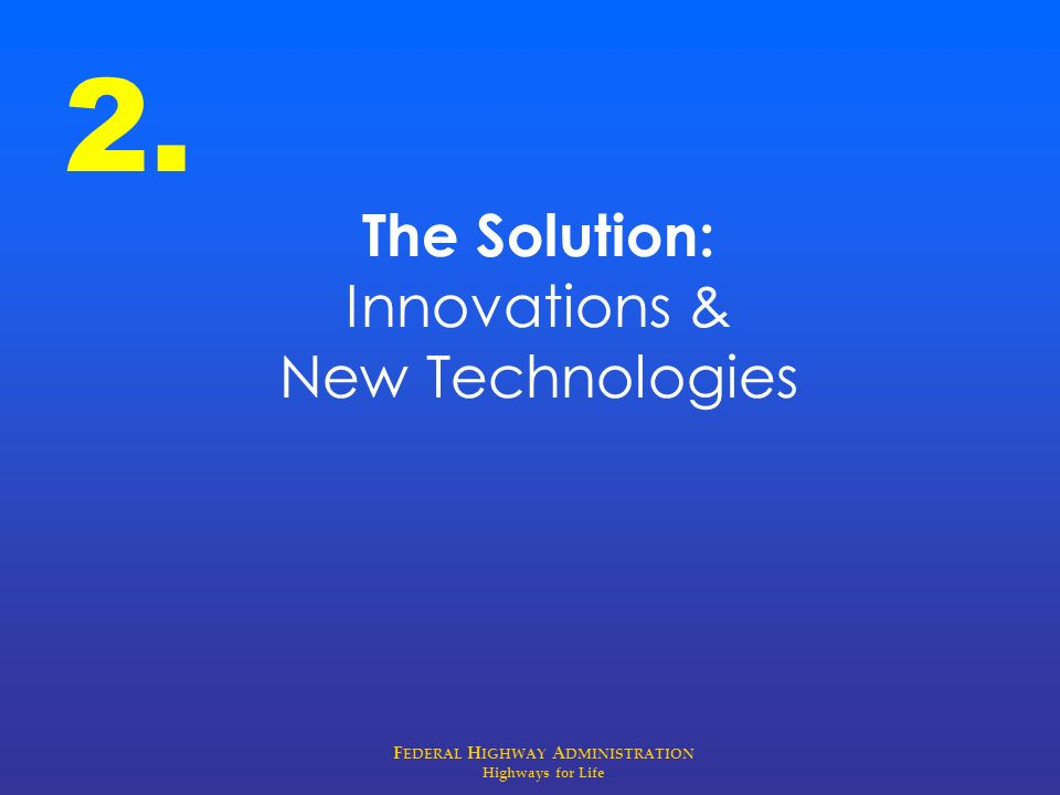 F EDERAL H IGHWAY A DMINISTRATION Highways for Life The Solution: Innovations & New Technologies 2.