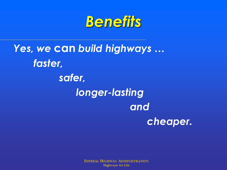 F EDERAL H IGHWAY A DMINISTRATION Highways for Life Benefits Yes, we can build highways … faster, safer, longer-lasting and cheaper.