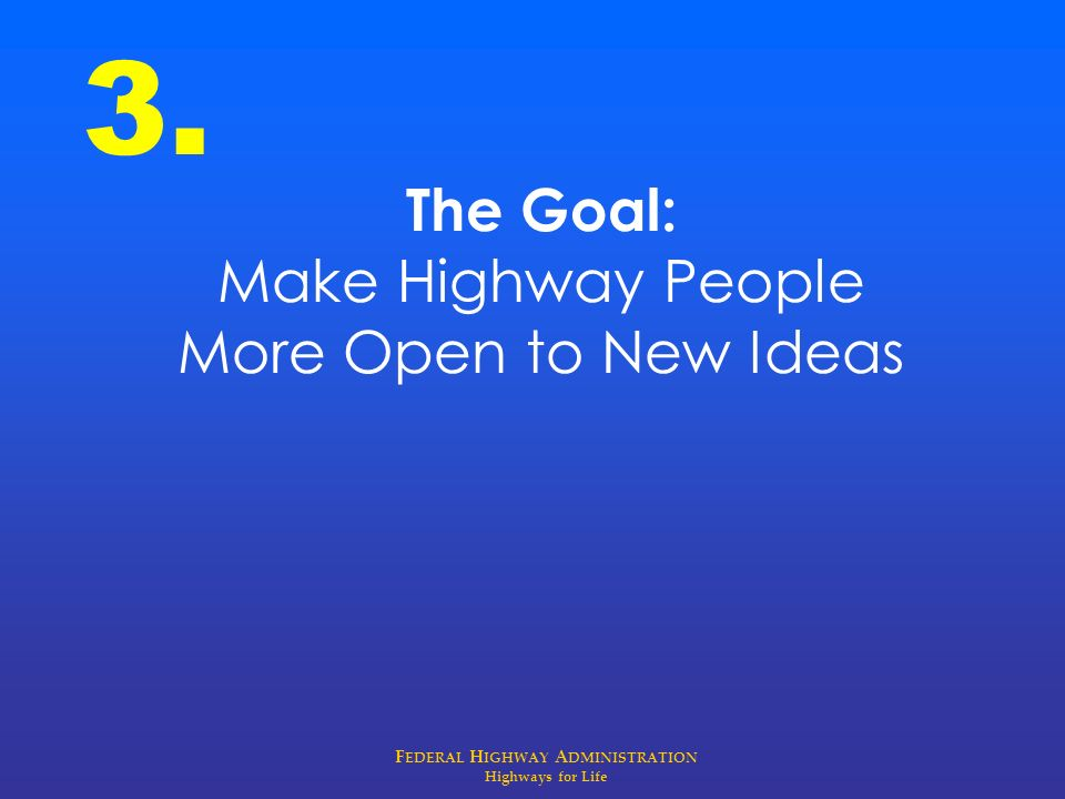 F EDERAL H IGHWAY A DMINISTRATION Highways for Life The Goal: Make Highway People More Open to New Ideas 3.