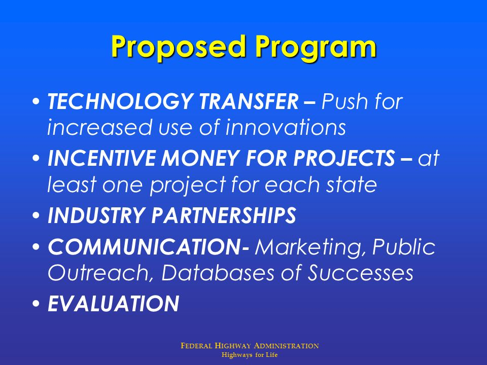 F EDERAL H IGHWAY A DMINISTRATION Highways for Life Proposed Program TECHNOLOGY TRANSFER – Push for increased use of innovations INCENTIVE MONEY FOR P