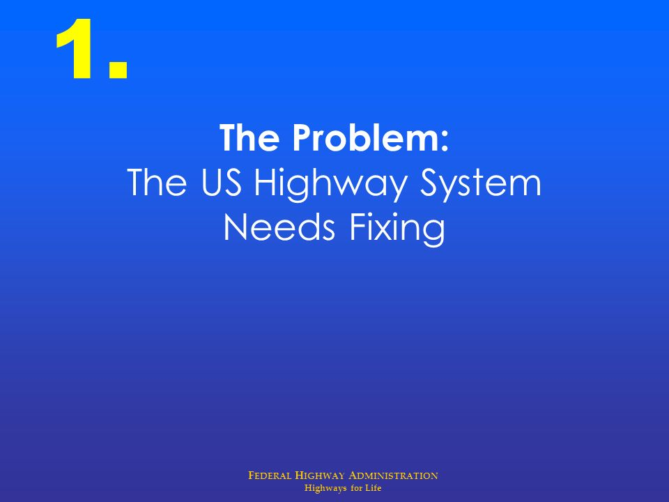 F EDERAL H IGHWAY A DMINISTRATION Highways for Life The Problem: The US Highway System Needs Fixing 1.