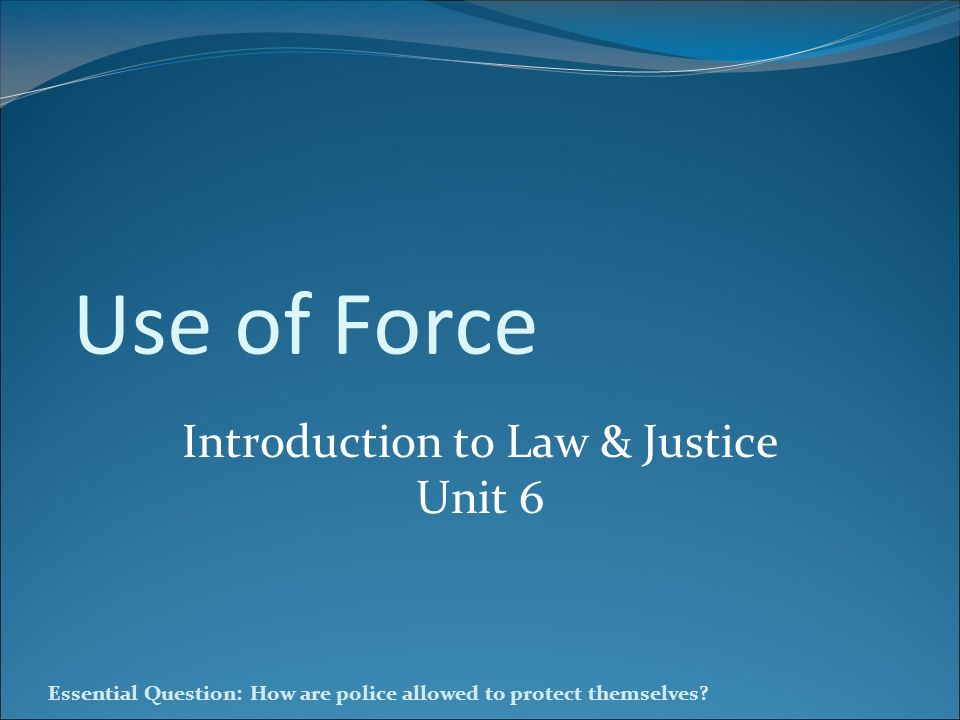 Essential Question: How are police allowed to protect themselves? Use of Force Introduction to Law & Justice Unit 6