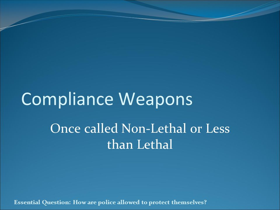Essential Question: How are police allowed to protect themselves? Compliance Weapons Once called Non-Lethal or Less than Lethal