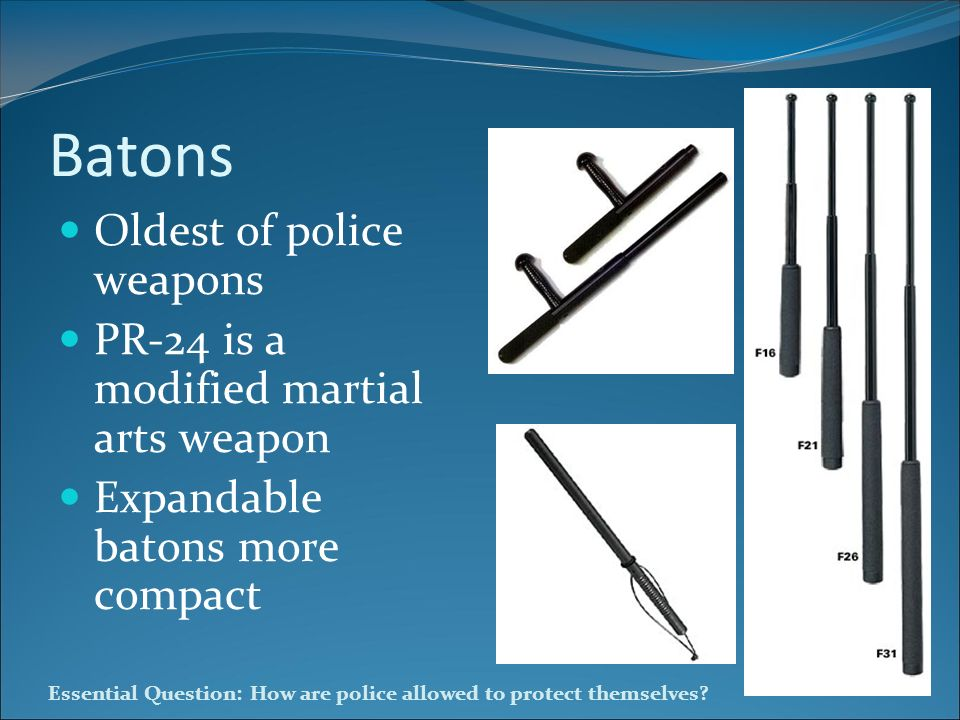 Essential Question: How are police allowed to protect themselves? Batons Oldest of police weapons PR-24 is a modified martial arts weapon Expandable b