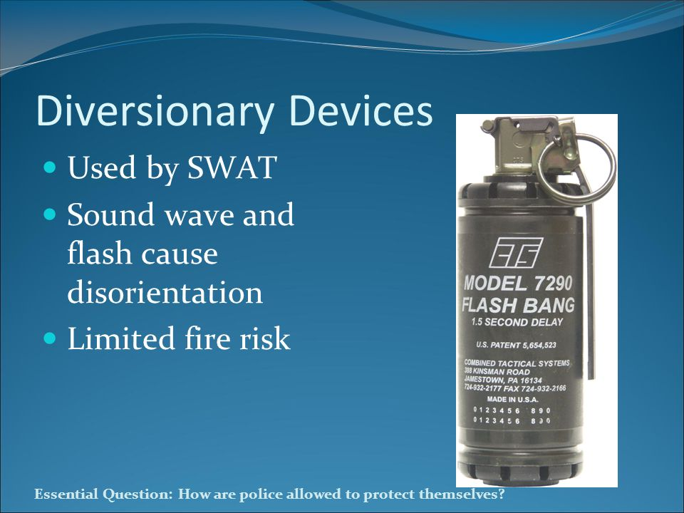 Essential Question: How are police allowed to protect themselves? Diversionary Devices Used by SWAT Sound wave and flash cause disorientation Limited
