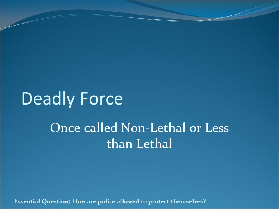 Essential Question: How are police allowed to protect themselves? Deadly Force Once called Non-Lethal or Less than Lethal