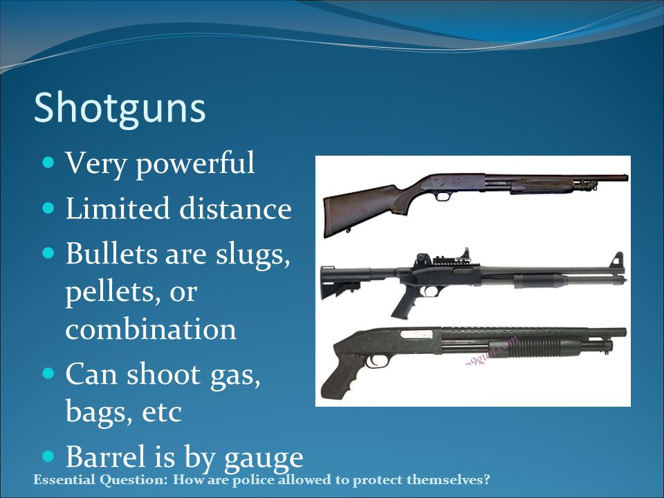 Essential Question: How are police allowed to protect themselves? Shotguns Very powerful Limited distance Bullets are slugs, pellets, or combination C