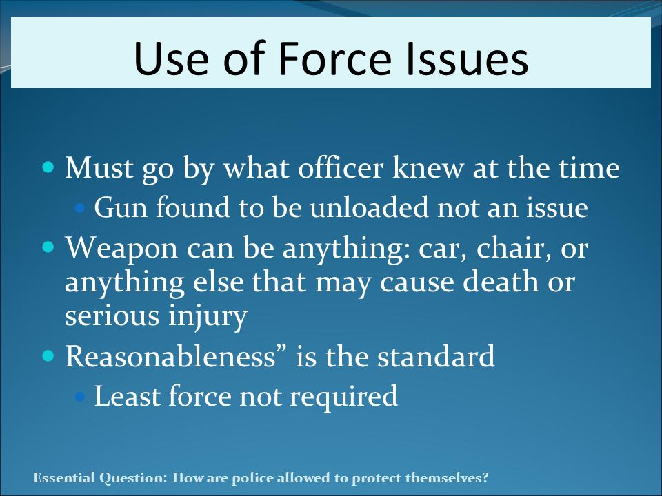 Essential Question: How are police allowed to protect themselves? Use of Force Issues Must go by what officer knew at the time Gun found to be unloade