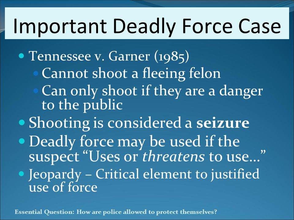 Essential Question: How are police allowed to protect themselves? Important Deadly Force Case Tennessee v. Garner (1985) Cannot shoot a fleeing felon