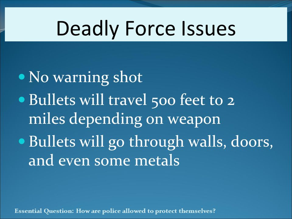 Essential Question: How are police allowed to protect themselves? Deadly Force Issues No warning shot Bullets will travel 500 feet to 2 miles dependin