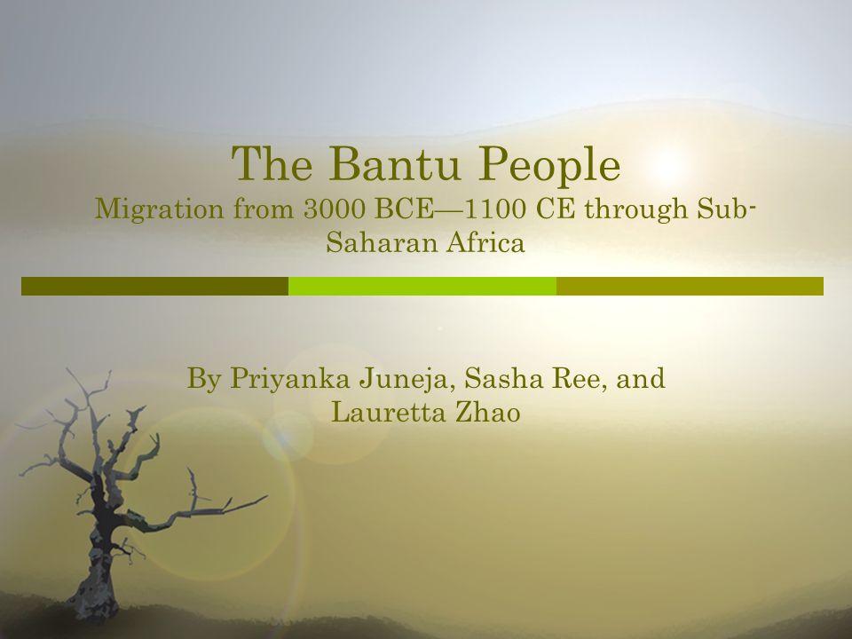 The Bantu People Migration from 3000 BCE1100 CE through Sub- Saharan Africa By Priyanka Juneja, Sasha Ree, and Lauretta Zhao