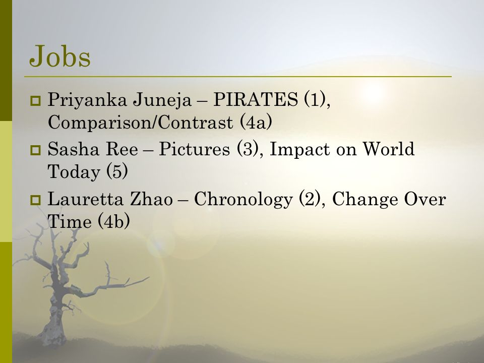 Jobs Priyanka Juneja – PIRATES (1), Comparison/Contrast (4a) Sasha Ree – Pictures (3), Impact on World Today (5) Lauretta Zhao – Chronology (2), Chang