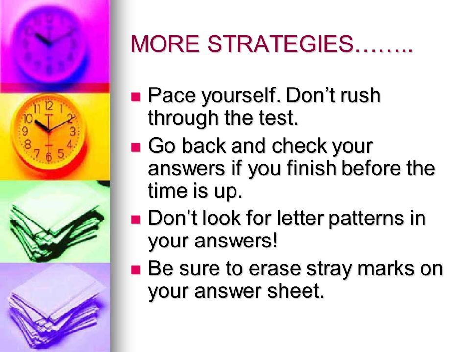 MORE STRATEGIES…….. Pace yourself. Dont rush through the test.