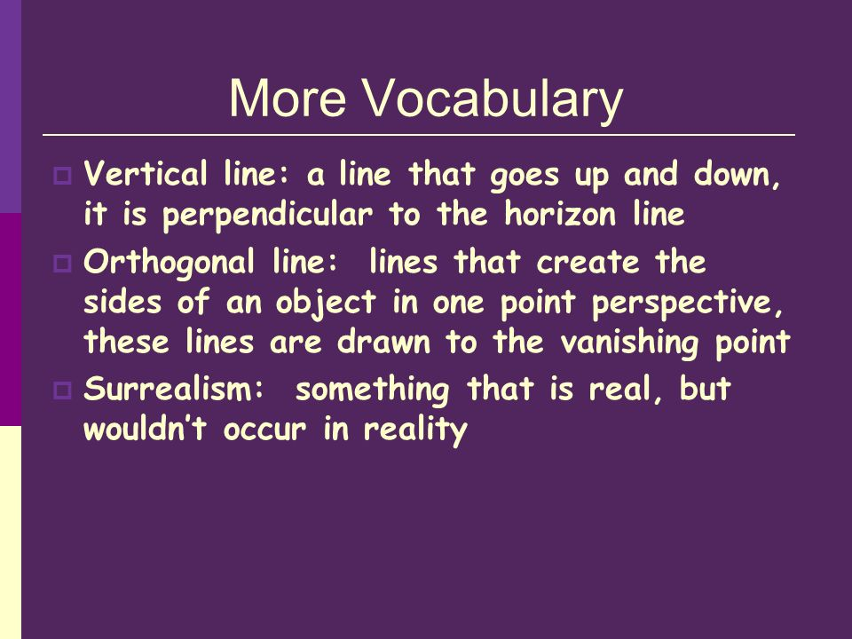 More Vocabulary Vertical line: a line that goes up and down, it is perpendicular to the horizon line Orthogonal line: lines that create the sides of an object in one point perspective, these lines are drawn to the vanishing point Surrealism: something that is real, but wouldnt occur in reality
