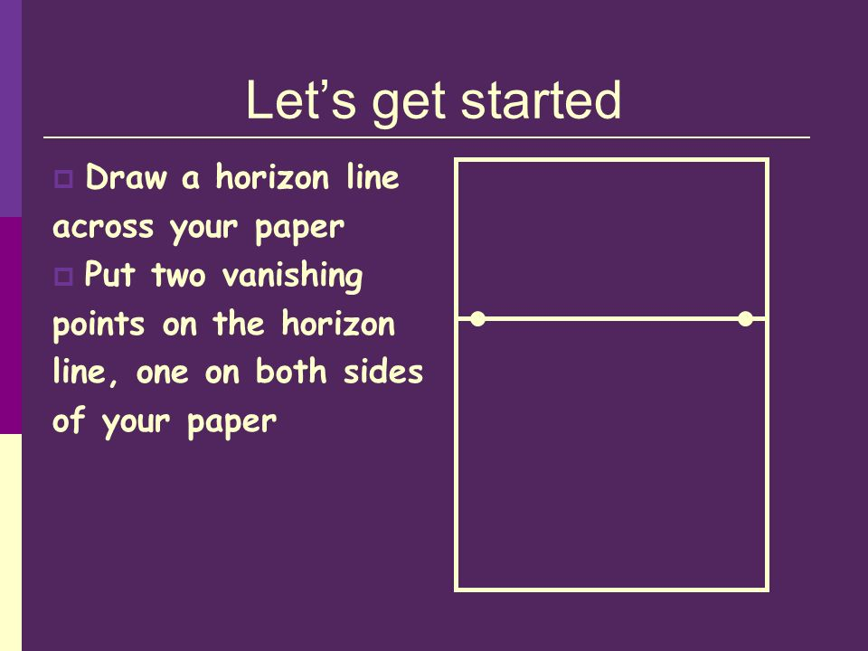 Lets get started Draw a horizon line across your paper Put two vanishing points on the horizon line, one on both sides of your paper