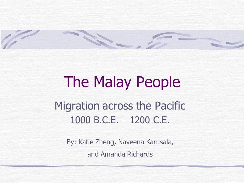 The Malay People Migration across the Pacific 1000 B.C.E. – 1200 C.E. By: Katie Zheng, Naveena Karusala, and Amanda Richards