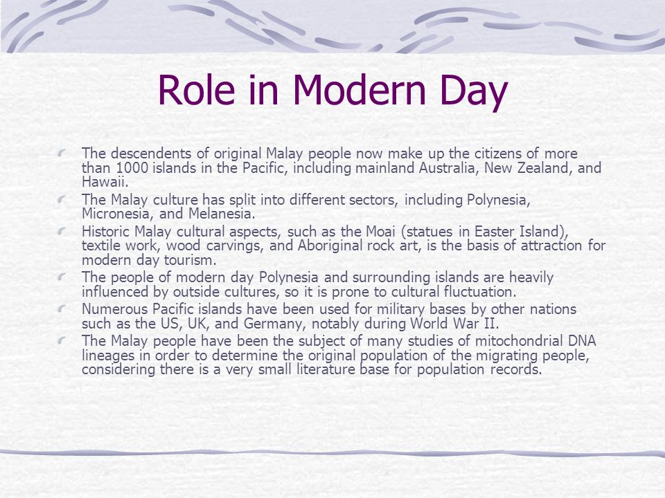 Role in Modern Day The descendents of original Malay people now make up the citizens of more than 1000 islands in the Pacific, including mainland Aust