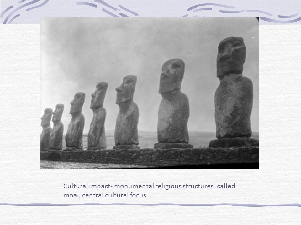 Cultural impact- monumental religious structures called moai, central cultural focus