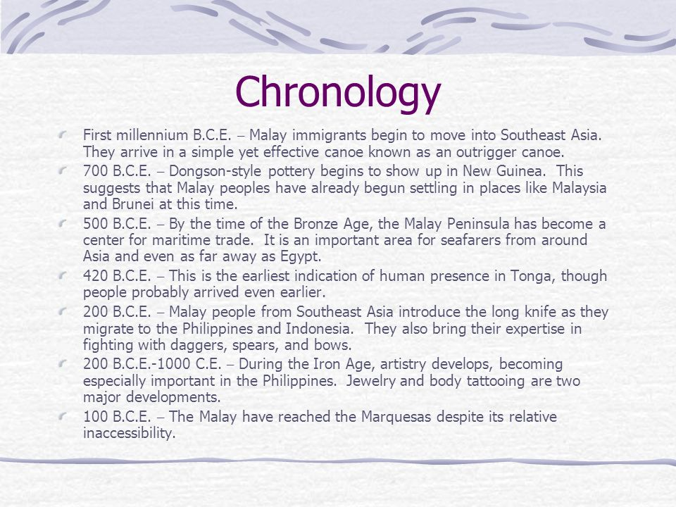 Chronology First millennium B.C.E. – Malay immigrants begin to move into Southeast Asia. They arrive in a simple yet effective canoe known as an outri
