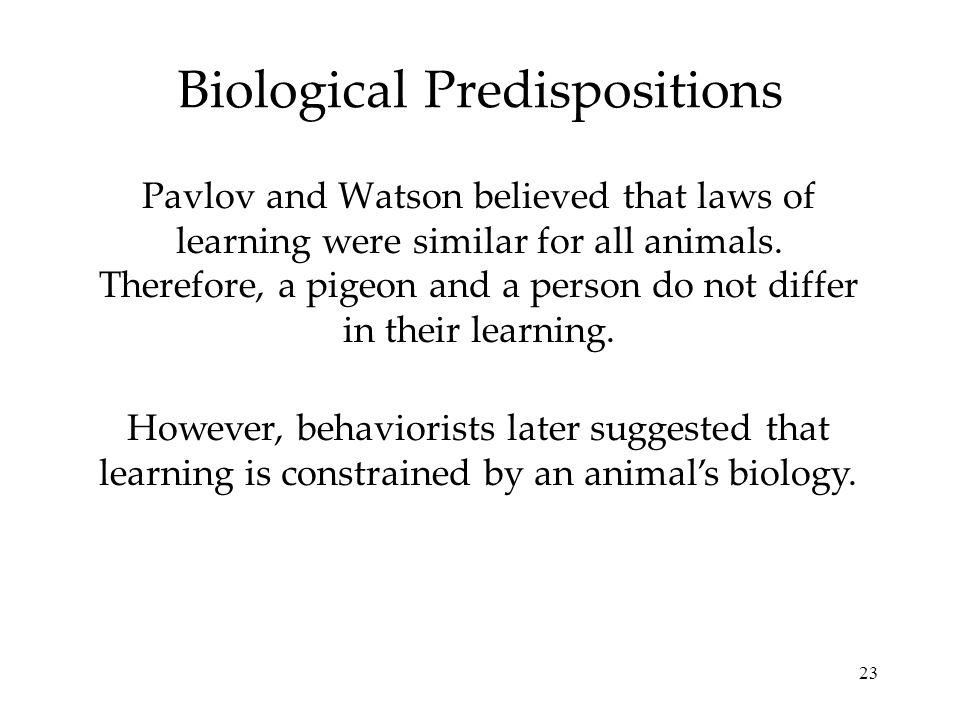 23 Biological Predispositions Pavlov and Watson believed that laws of learning were similar for all animals. Therefore, a pigeon and a person do not d