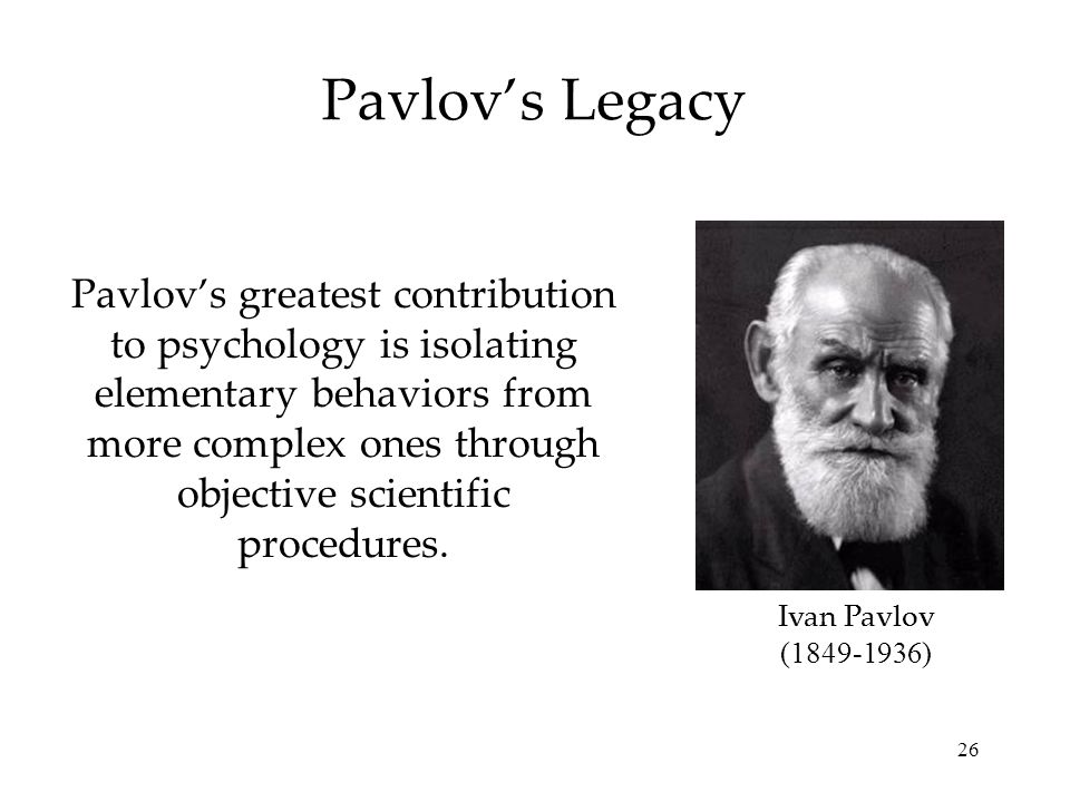 26 Pavlovs greatest contribution to psychology is isolating elementary behaviors from more complex ones through objective scientific procedures. Pavlo