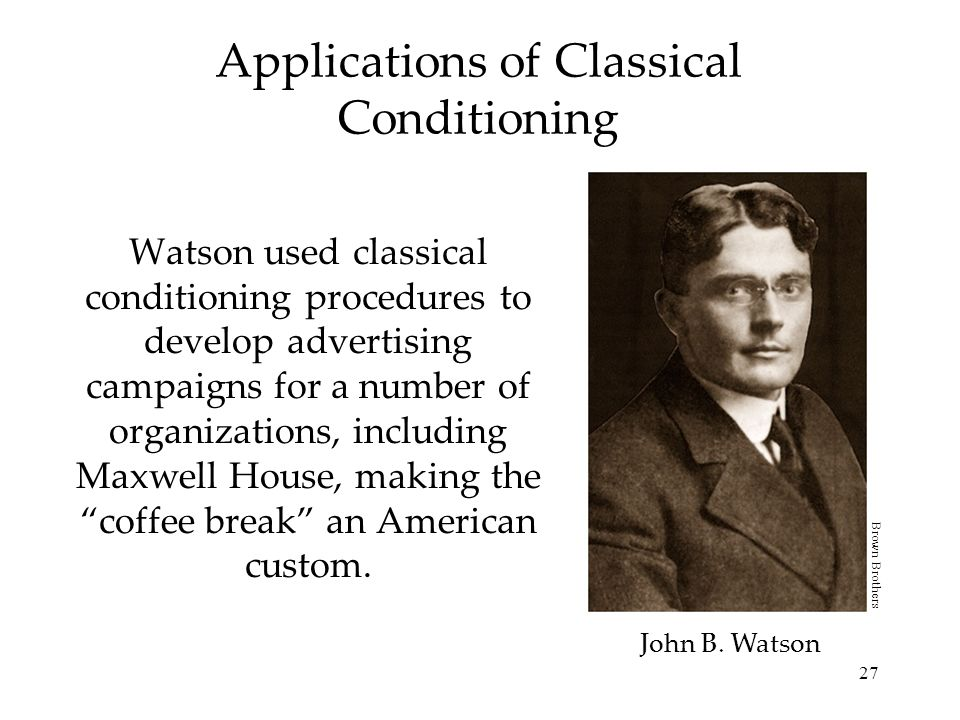 27 Watson used classical conditioning procedures to develop advertising campaigns for a number of organizations, including Maxwell House, making the c