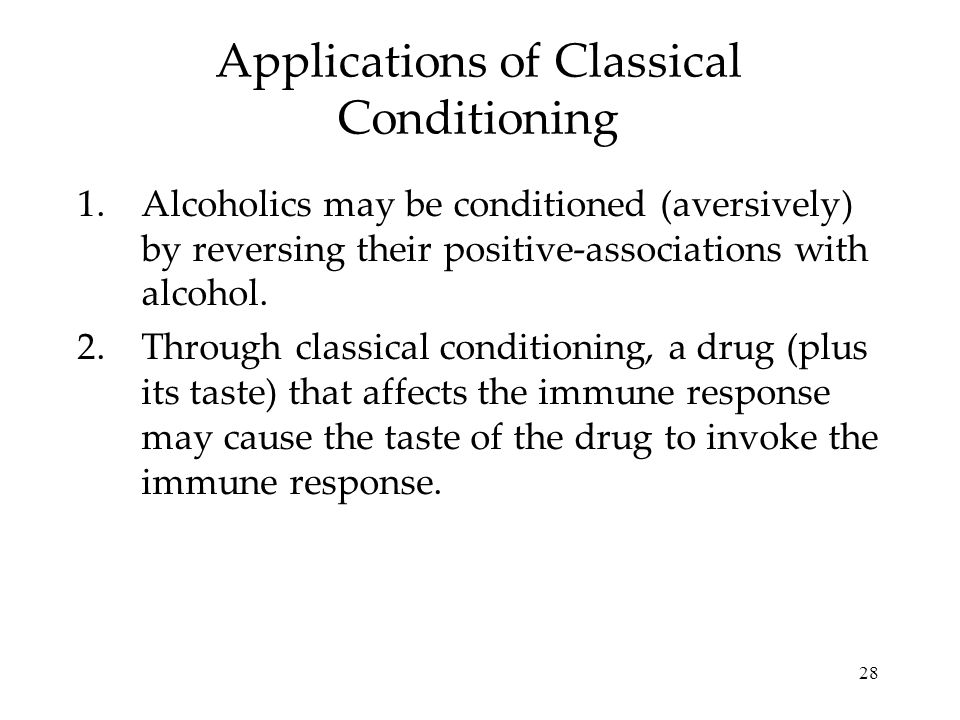 28 1.Alcoholics may be conditioned (aversively) by reversing their positive-associations with alcohol. 2.Through classical conditioning, a drug (plus