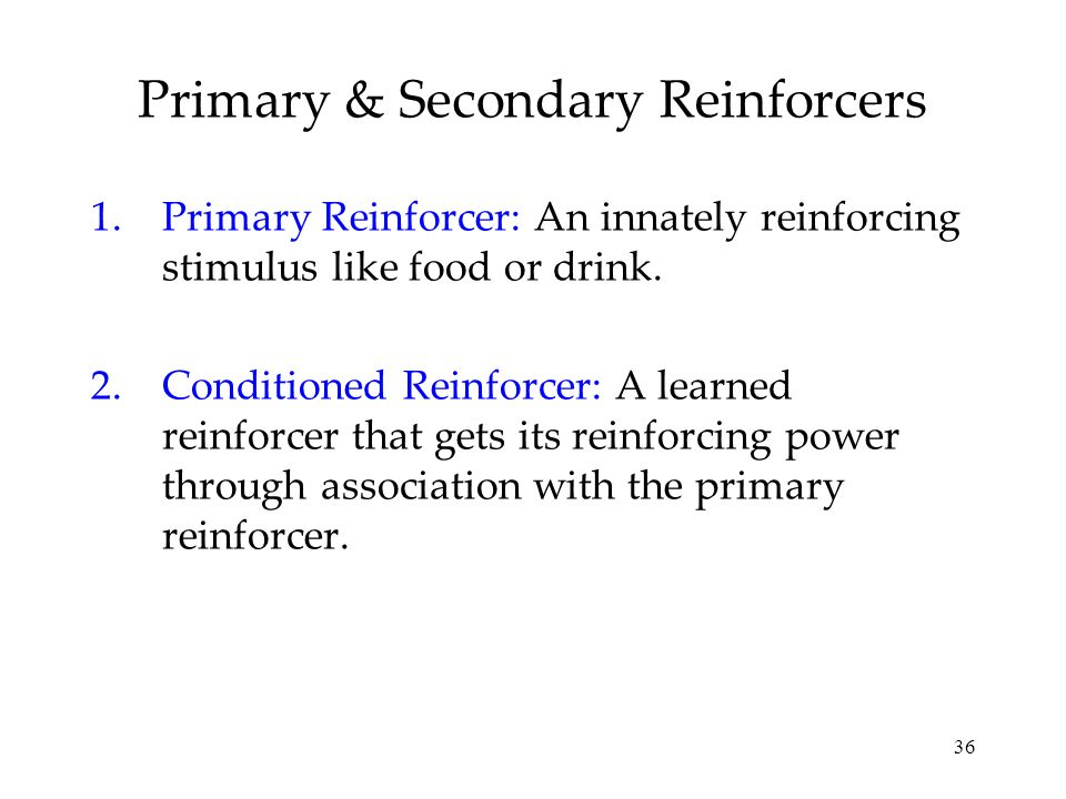 36 1.Primary Reinforcer: An innately reinforcing stimulus like food or drink. 2.Conditioned Reinforcer: A learned reinforcer that gets its reinforcing