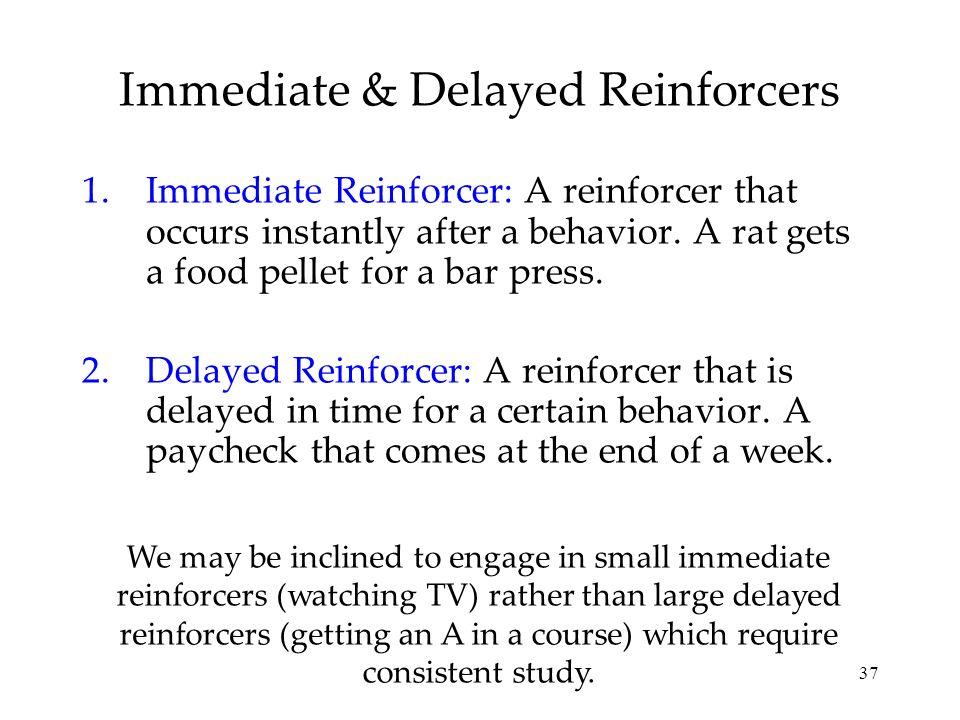 37 1.Immediate Reinforcer: A reinforcer that occurs instantly after a behavior. A rat gets a food pellet for a bar press. 2.Delayed Reinforcer: A rein