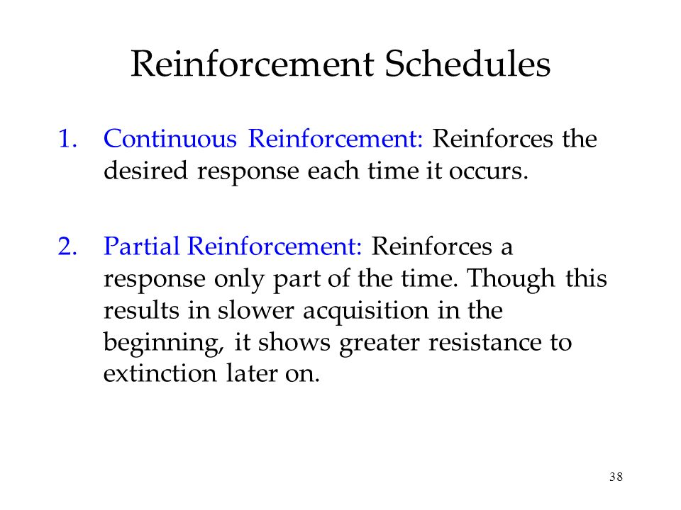38 Reinforcement Schedules 1.Continuous Reinforcement: Reinforces the desired response each time it occurs. 2.Partial Reinforcement: Reinforces a resp