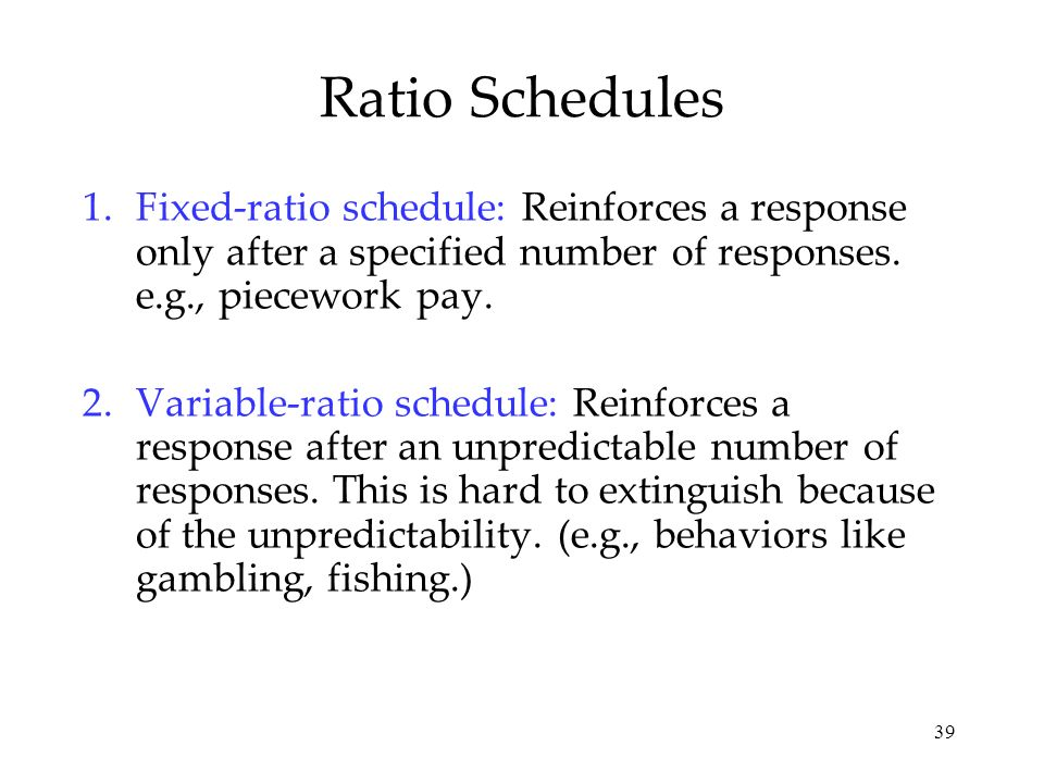 39 Ratio Schedules 1.Fixed-ratio schedule: Reinforces a response only after a specified number of responses. e.g., piecework pay. 2.Variable-ratio sch