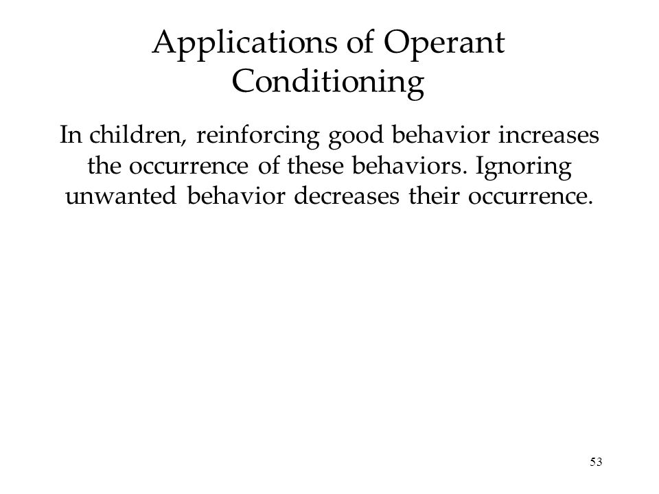 53 Applications of Operant Conditioning In children, reinforcing good behavior increases the occurrence of these behaviors. Ignoring unwanted behavior