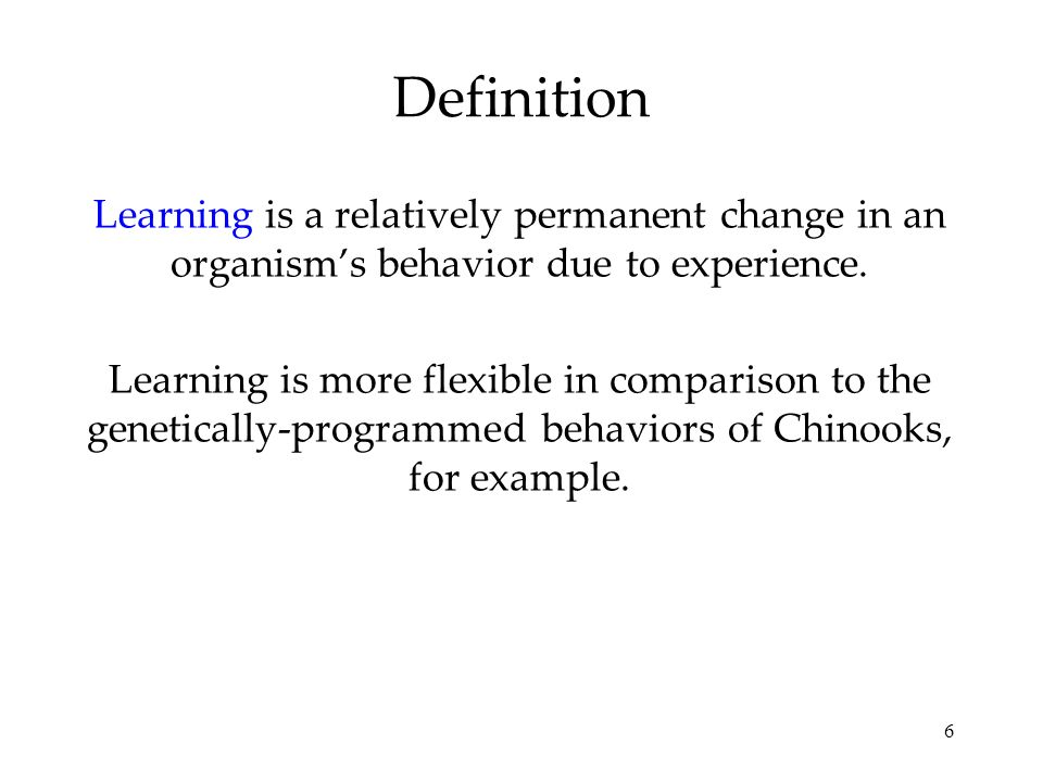6 Definition Learning is a relatively permanent change in an organisms behavior due to experience. Learning is more flexible in comparison to the gene