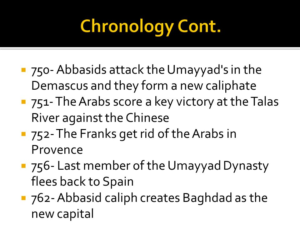 750- Abbasids attack the Umayyad's in the Demascus and they form a new caliphate 751- The Arabs score a key victory at the Talas River against the Chi