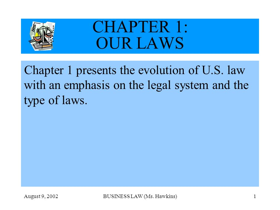 August 9, 2002BUSINESS LAW (Ms. Hawkins)1 CHAPTER 1: OUR LAWS Chapter 1 presents the evolution of U.S. law with an emphasis on the legal system and th