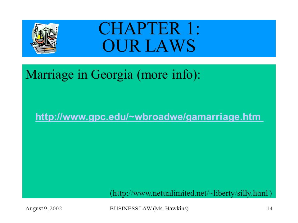 August 9, 2002BUSINESS LAW (Ms. Hawkins)14 CHAPTER 1: OUR LAWS Marriage in Georgia (more info): (http://www.netunlimited.net/~liberty/silly.html ) htt