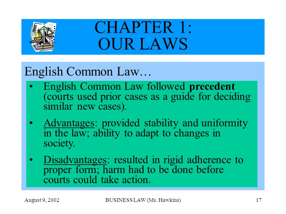 August 9, 2002BUSINESS LAW (Ms. Hawkins)17 CHAPTER 1: OUR LAWS English Common Law… English Common Law followed precedent (courts used prior cases as a