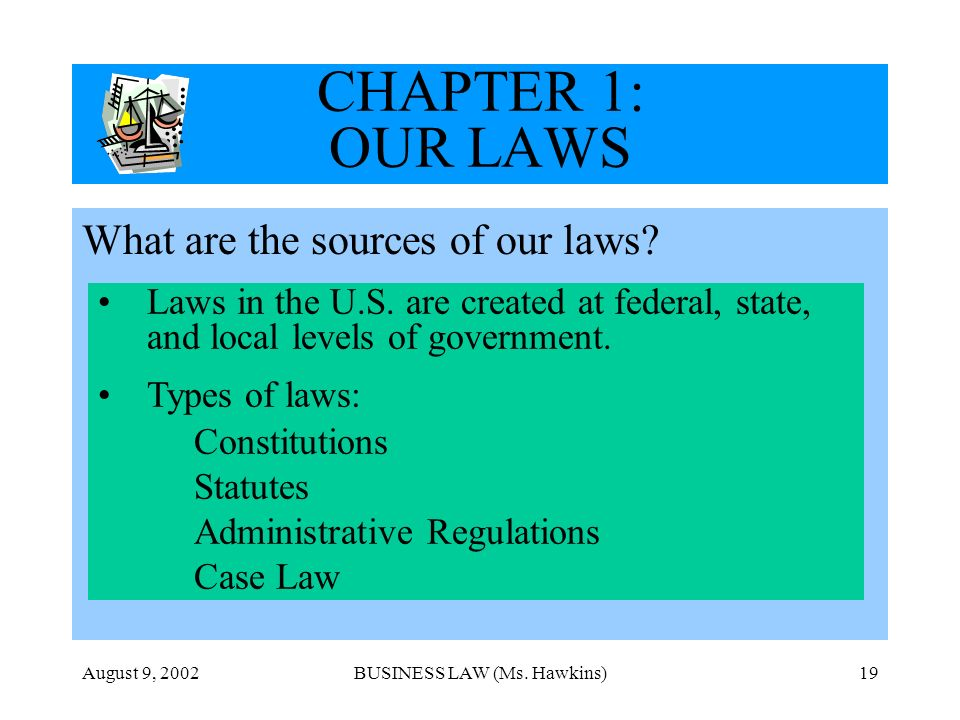 August 9, 2002BUSINESS LAW (Ms. Hawkins)19 CHAPTER 1: OUR LAWS What are the sources of our laws.