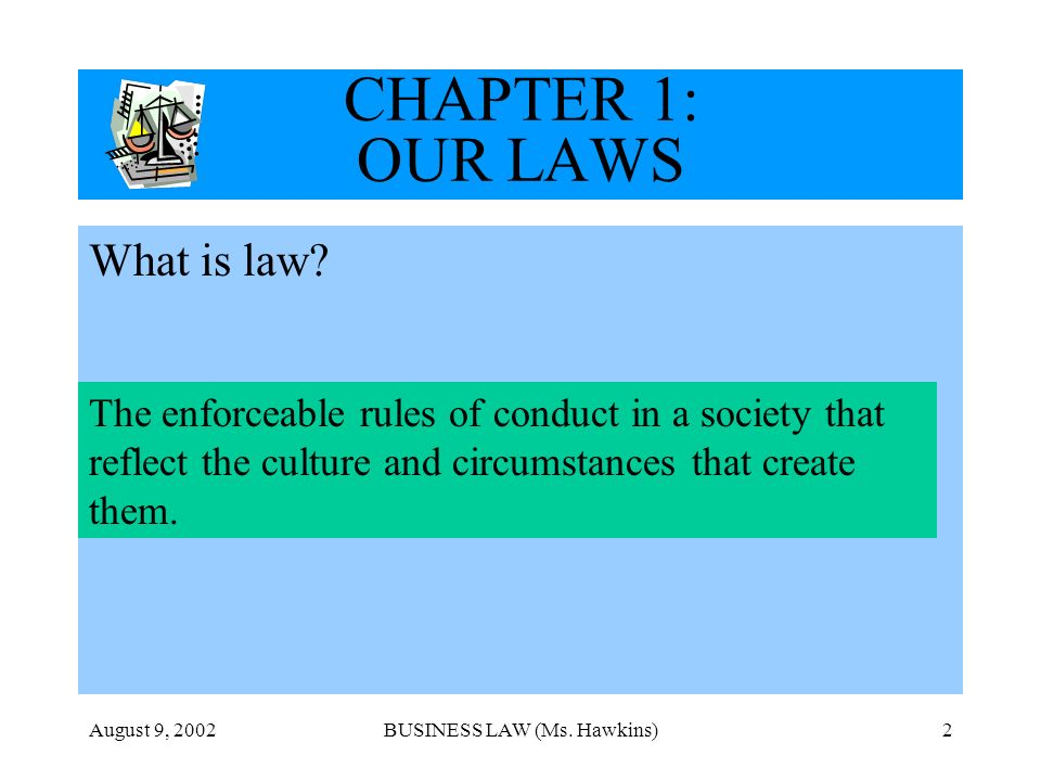 August 9, 2002BUSINESS LAW (Ms. Hawkins)2 CHAPTER 1: OUR LAWS What is law? The enforceable rules of conduct in a society that reflect the culture and