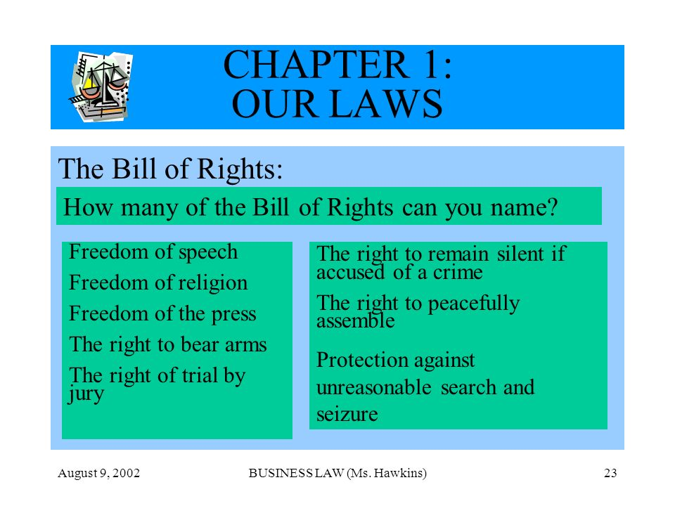 August 9, 2002BUSINESS LAW (Ms. Hawkins)23 CHAPTER 1: OUR LAWS The Bill of Rights: How many of the Bill of Rights can you name? Freedom of speech Free