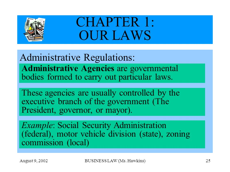 August 9, 2002BUSINESS LAW (Ms. Hawkins)25 CHAPTER 1: OUR LAWS Administrative Regulations: Administrative Agencies are governmental bodies formed to c