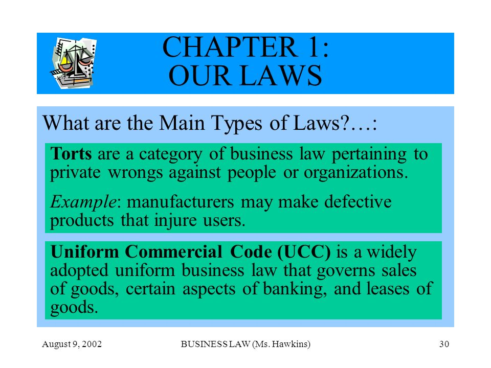 August 9, 2002BUSINESS LAW (Ms. Hawkins)30 CHAPTER 1: OUR LAWS What are the Main Types of Laws?…: Torts are a category of business law pertaining to p
