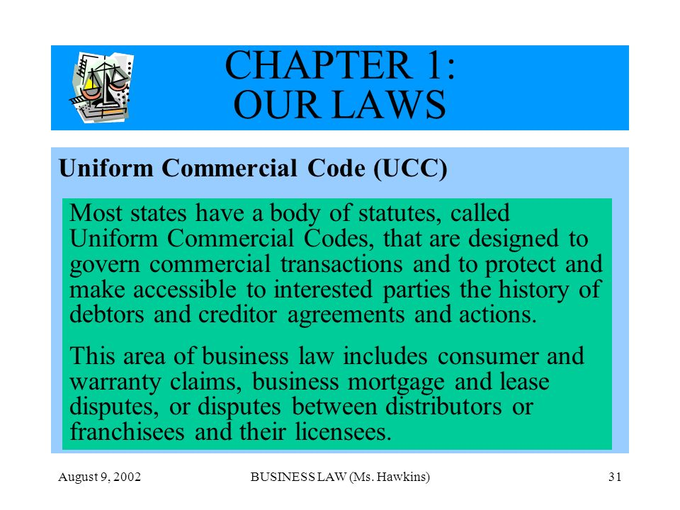 August 9, 2002BUSINESS LAW (Ms. Hawkins)31 CHAPTER 1: OUR LAWS Uniform Commercial Code (UCC) Most states have a body of statutes, called Uniform Comme