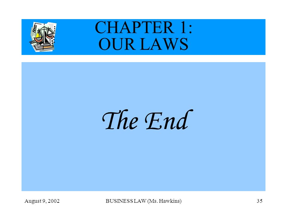 August 9, 2002BUSINESS LAW (Ms. Hawkins)35 CHAPTER 1: OUR LAWS The End