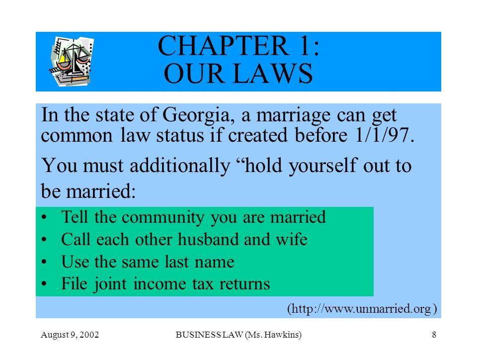 August 9, 2002BUSINESS LAW (Ms. Hawkins)8 CHAPTER 1: OUR LAWS In the state of Georgia, a marriage can get common law status if created before 1/1/97.